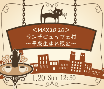 <MAX20:20>ランチビュッフェ付〜平成生まれ限定〜